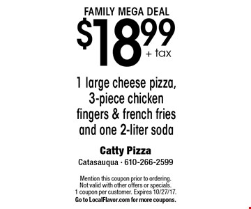 FAMILY MEGA DEAL $18.99 + tax 1 large cheese pizza, 3-piece chicken fingers & french fries and one 2-liter soda. Mention this coupon prior to ordering.Not valid with other offers or specials.1 coupon per customer. Expires 10/27/17. Go to LocalFlavor.com for more coupons.