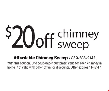 $20 off chimney sweep. With this coupon. One coupon per customer. Valid for each chimney in home. Not valid with other offers or discounts. Offer expires 11-17-17.