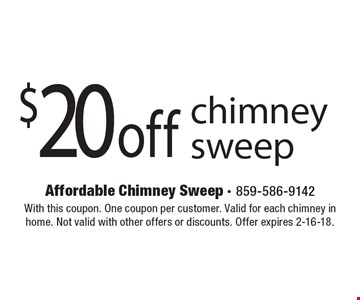 $20 off chimney sweep. With this coupon. One coupon per customer. Valid for each chimney in home. Not valid with other offers or discounts. Offer expires 2-16-18.