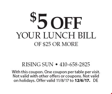 $5 off your lunch bill of $25 or more. With this coupon. One coupon per table per visit. Not valid with other offers or coupons. Not valid on holidays. Offer valid 11/8/17 to 12/6/17. DE