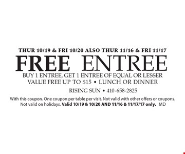 Thur 10/19 & fri 10/20 Also thur 11/16 & fri 11/17. Free entree buy 1 entree, get 1 entree of equal or lesser value free. Up to $15. Lunch or dinner. With this coupon. One coupon per table per visit. Not valid with other offers or coupons. Not valid on holidays. Valid 10/19 & 10/20 AND 11/16 & 11/17/17 only. MD