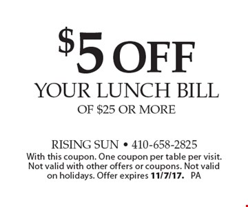 $5 off your lunch bill Of $25 Or More. With this coupon. One coupon per table per visit. Not valid with other offers or coupons. Not valid on holidays. Offer expires 11/7/17. PA