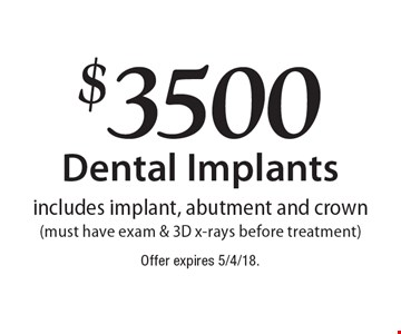 $3500 Dental Implants. Includes implant, abutment and crown (must have exam & 3D x-rays before treatment). Offer expires 5/4/18.