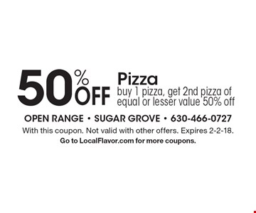 50% Off Pizza. Buy 1 pizza, get 2nd pizza of equal or lesser value 50% off. With this coupon. Not valid with other offers. Expires 2-2-18. Go to LocalFlavor.com for more coupons.