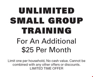 Unlimited Small Group Training For An Additional $25 Per Month. Limit one per household, No cash value. Cannot be combined with any other offers or discounts. LIMITED TIME OFFER