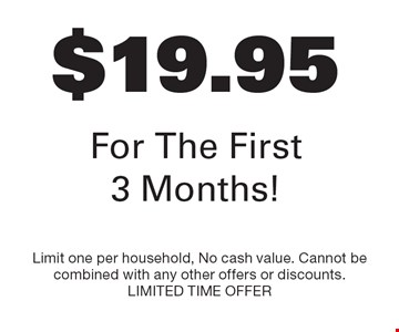 $19.95 For The First 3 Months! Limit one per household, No cash value. Cannot be combined with any other offers or discounts. LIMITED TIME OFFER