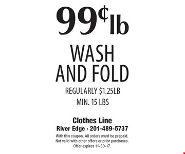 99¢ lb wash and fold regularly $1.25lb Min. 15 lbs. With this coupon. All orders must be prepaid. Not valid with other offers or prior purchases. Offer expires 11-30-17.
