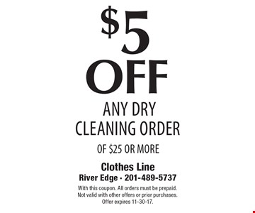 $5 off any Dry cleaning order of $25 or more. With this coupon. All orders must be prepaid. Not valid with other offers or prior purchases. Offer expires 11-30-17.