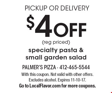Pickup or delivery. $4 off (reg priced) specialty pasta & small garden salad. With this coupon. Not valid with other offers. Excludes alcohol. Expires 11-10-17. Go to LocalFlavor.com for more coupons.