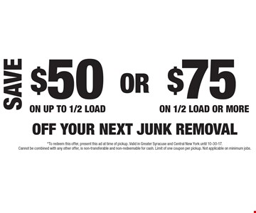 $50 Off Your Next Junk Removal On Up To 1/2 Load. $75 Off Your Next Junk Removal On 1/2 Load Or More. *To redeem this offer, present this ad at time of pickup. Valid in Greater Syracuse and Central New York until 10-30-17. Cannot be combined with any other offer, is non-transferable and non-redeemable for cash. Limit of one coupon per pickup. Not applicable on minimum jobs.
