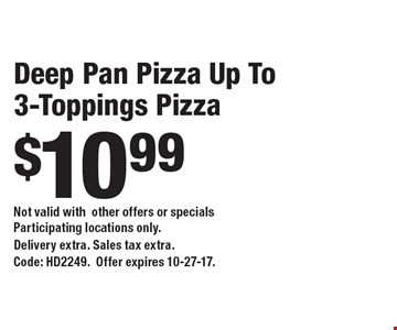 Deep Pan Pizza Up To 3-Toppings Pizza $10.99. Not valid with other offers or specials Participating locations only.Delivery extra. Sales tax extra. Code: HD2249.Offer expires 10-27-17.