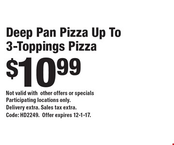 $10.99 Deep Pan Pizza Up To 3-Toppings Pizza. Not valid withother offers or specials Participating locations only.Delivery extra. Sales tax extra. Code: HD2249.Offer expires 12-1-17.