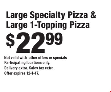 $22.99 Large Specialty Pizza & Large 1-Topping Pizza. Not valid withother offers or specials Participating locations only.Delivery extra. Sales tax extra. Offer expires 12-1-17.