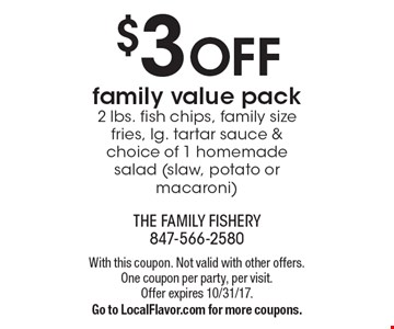 $3 OFF family value pack 2 lbs. fish chips, family size fries, lg. tartar sauce & choice of 1 homemade salad (slaw, potato or macaroni). With this coupon. Not valid with other offers. One coupon per party, per visit. Offer expires 10/31/17. Go to LocalFlavor.com for more coupons.