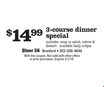 $14.99 3-course dinner special includes: soup or salad, entree & dessert - available daily 4-9pm. With this coupon. Not valid with other offers or prior purchases. Expires 2-2-18.