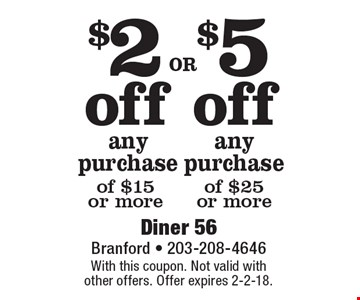 $5 off any purchase of $25 or more. $2 off any purchase of $15 or more. With this coupon. Not valid with other offers. Offer expires 2-2-18.