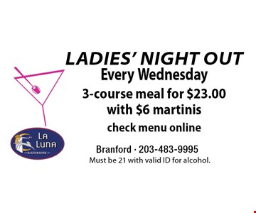 Ladies' Night Out - Every Wednesday. $23.00 3-course meal with $6 martinis. Check menu online. Must be 21 with valid ID for alcohol.