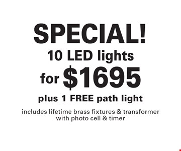 SPECIAL! $1695 10 LED lights plus 1 FREE path light includes lifetime brass fixtures & transformer with photo cell & timer. 2-9-18.