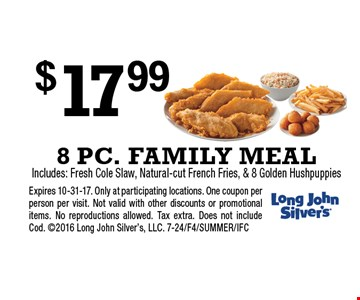 $17.99 8 PC. FAMILY MEAL. Includes: Fresh Cole Slaw, Natural-cut French Fries, & 8 Golden Hushpuppies. Expires 10-31-17. Only at participating locations. One coupon per person per visit. Not valid with other discounts or promotional items. No reproductions allowed. Tax extra. Does not include Cod. 2016 Long John Silver's, LLC. 7-24/F4/SUMMER/IFC