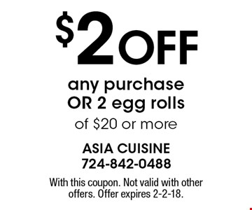 $2 Off any purchase OR 2 egg rolls of $20 or more. With this coupon. Not valid with other offers. Offer expires 2-2-18.
