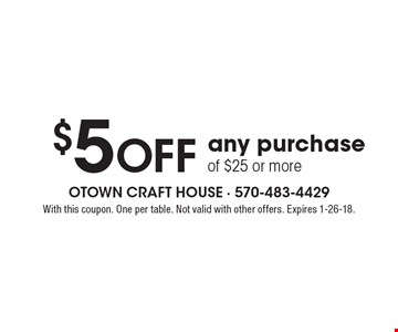 $5 off any purchase of $25 or more. With this coupon. One per table. Not valid with other offers. Expires 1-26-18.