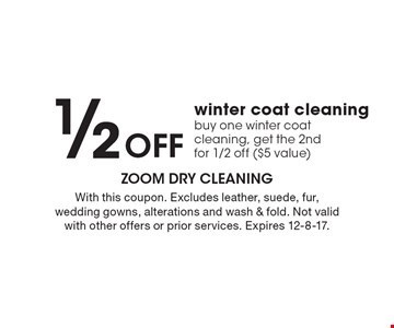 1/2 OFF winter coat cleaning. Buy one winter coat cleaning, get the 2nd for 1/2 off ($5 value). With this coupon. Excludes leather, suede, fur, wedding gowns, alterations and wash & fold. Not valid with other offers or prior services. Expires 12-8-17.