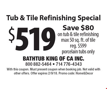 $519 tub & tile refinishing special. Save $80 on tub & tile refinishing. Max 50 sq. ft. of tile. Reg. $599. Porcelain tubs only. With this coupon. Must present coupon when booking job. Not valid with other offers. Offer expires 2/9/18. Promo code: Home&Decor