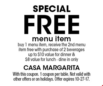 Special Free menu item. Buy 1 menu item, receive the 2nd menu item free with purchase of 2 beverages up to $10 value for dinner & $8 value for lunch, dine in only. With this coupon. 1 coupon per table. Not valid with other offers or on holidays. Offer expires 10-27-17.