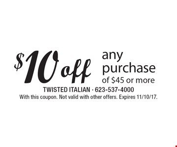 $10 off any purchase of $45 or more. With this coupon. Not valid with other offers. Expires 11/10/17.