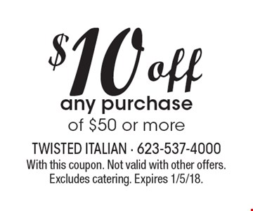 $10 off any purchase of $50 or more. With this coupon. Not valid with other offers. Excludes catering. Expires 1/5/18.