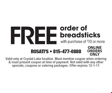 Free order of breadsticks with purchase of $10 or more. Valid only at Crystal Lake location. Must mention coupon when ordering & must present coupon at time of payment. Not valid with any other specials, coupons or catering packages. Offer expires 12-1-17.