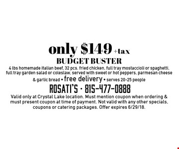 only $149 +tax BUDGET BUSTER 4 lbs homemade Italian beef, 32 pcs. fried chicken, full tray mostaccioli or spaghetti, full tray garden salad or coleslaw, served with sweet or hot peppers, parmesan cheese & garlic bread - free delivery - serves 20-25 people. Valid only at Crystal Lake location. Must mention coupon when ordering & must present coupon at time of payment. Not valid with any other specials, coupons or catering packages. Offer expires 6/29/18.