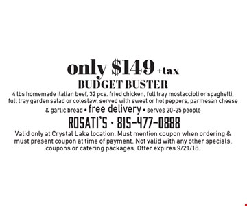 Only $149 +tax BUDGET BUSTER 4 lbs homemade italian beef, 32 pcs. fried chicken, full tray mostaccioli or spaghetti, full tray garden salad or coleslaw, served with sweet or hot peppers, parmesan cheese & garlic bread - free delivery - serves 20-25 people. Valid only at Crystal Lake location. Must mention coupon when ordering & must present coupon at time of payment. Not valid with any other specials, coupons or catering packages. Offer expires 9/21/18.