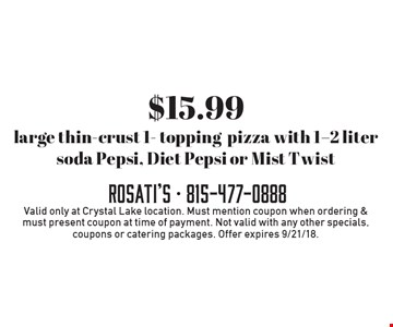 $15.99 large thin-crust 1- topping pizza with 1-2 liter soda Pepsi, Diet Pepsi or Mist Twist. Valid only at Crystal Lake location. Must mention coupon when ordering & must present coupon at time of payment. Not valid with any other specials, coupons or catering packages. Offer expires 9/21/18.