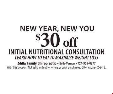 new year, new you $30 off Initial nutritional consultation - Learn how to eat to maximize weight loss. With this coupon. Not valid with other offers or prior purchases. Offer expires 2-2-18.