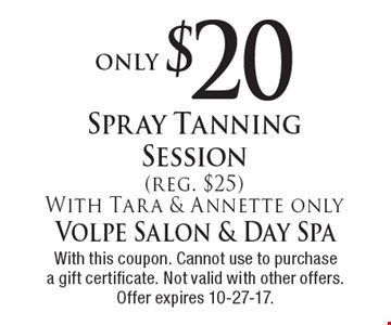 only $20 Spray Tanning Session (reg. $25) With Tara & Annette only. With this coupon. Cannot use to purchase a gift certificate. Not valid with other offers. Offer expires 10-27-17.