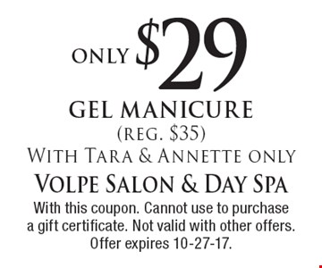 only $29 gel manicure (reg. $35) With Tara & Annette only. With this coupon. Cannot use to purchase a gift certificate. Not valid with other offers. Offer expires 10-27-17.