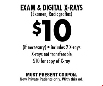 $10 Exam & Digital X-Rays( Examen, Radiografias) (if necessary) - includes 2 X-rays. X-rays not transferable. $10 for copy of X-ray. MUST PRESENT COUPON. New Private Patients only. With this ad.