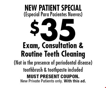 New Patient Special: (Especial Para Pacientes Nuevos) $35 Exam, Consultation & Routine Teeth Cleaning (Not in the presence of periodontal disease) toothbrush & toothpaste included. MUST PRESENT COUPON. New Private Patients only. With this ad.