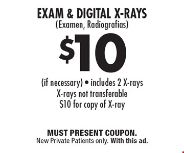 $10 Exam & Digital X-Rays(Examen, Radiografias) (if necessary). Includes 2 X-rays. X-rays not transferable. $10 for copy of X-ray. MUST PRESENT COUPON. New Private Patients only. With this ad.