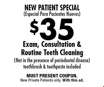 New Patient Special(Especial Para Pacientes Nuevos) $35 Exam, Consultation & Routine Teeth Cleaning (Not in the presence of periodontal disease) toothbrush & toothpaste included. MUST PRESENT COUPON.New Private Patients only. With this ad.