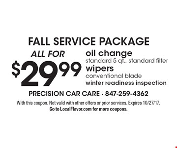 Fall Service Package. All for $29.99 - oil change, standard 5 qt., standard filter. Wipers, conventional blade, winter readiness inspection. With this coupon. Not valid with other offers or prior services. Expires 10/27/17.Go to LocalFlavor.com for more coupons.