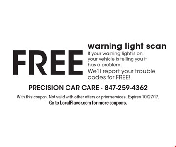 Free warning light scan. If your warning light is on, your vehicle is telling you it has a problem. We'll report your trouble codes for FREE! With this coupon. Not valid with other offers or prior services. Expires 10/27/17. Go to LocalFlavor.com for more coupons.