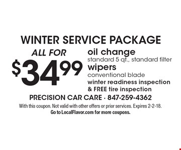 WINTER SERVICE PACKAGE $34.99 oil change standard 5 qt., standard filter wipers conventional blade winter readiness inspection& FREE tire inspection. With this coupon. Not valid with other offers or prior services. Expires 2-2-18.Go to LocalFlavor.com for more coupons.