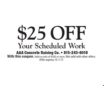 $25 off Your Scheduled Work. With this coupon. Valid on jobs of $300 or more. Not valid with other offers. Offer expires 12-1-17.
