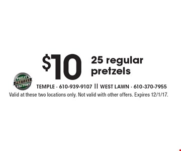 $10 25 regular pretzels. Valid at these two locations only. Not valid with other offers. Expires 12/1/17.