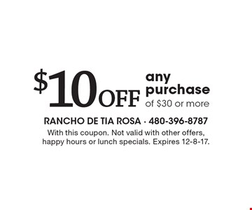 $10 Off any purchase of $30 or more. With this coupon. Not valid with other offers, happy hours or lunch specials. Expires 12-8-17.