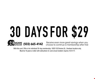 30 DAYS FOR $29. Receive even more great savings when you choose to continue a membership after trial. With this card. Offer is for individual 30-day membership. 19201 SE Division St., Gresham location only.Must be 16 years or older with valid photo I.D. and a local resident. Expires 10/31/17.