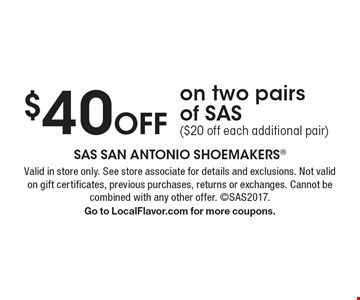 $40 Off on two pairs of SAS ($20 off each additional pair). Valid in store only. See store associate for details and exclusions. Not valid on gift certificates, previous purchases, returns or exchanges. Cannot be combined with any other offer. SAS2017. Go to LocalFlavor.com for more coupons.