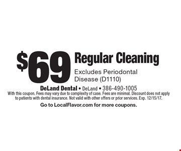 $69 Regular Cleaning. Excludes Periodontal Disease (D1110). With this coupon. Fees may vary due to complexity of case. Fees are minimal. Discount does not apply to patients with dental insurance. Not valid with other offers or prior services. Exp. 12/15/17. Go to LocalFlavor.com for more coupons.